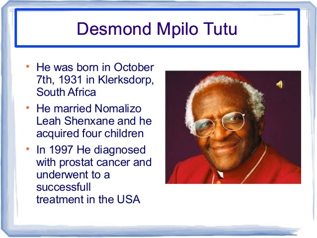 Desmond Mpilo TutuDesmond Mpilo TutuHe was born in October7th, 1931 in Klerksdorp,South AfricaHe married NomalizoLeah Sh...