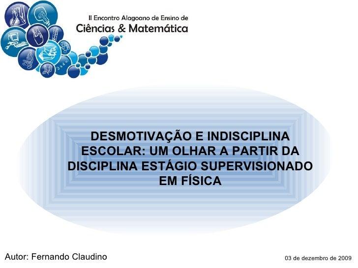 DESMOTIVAÇÃO E INDISCIPLINA ESCOLAR: UM OLHAR A PARTIR DA DISCIPLINA ESTÁGIO SUPERVISIONADO EM FÍSICA Autor: Fernando Clau...