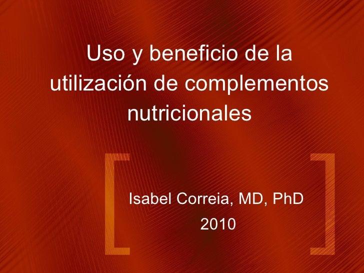 Isabel Correia, MD, PhD 2010 Uso y beneficio de la utilización de complementos nutricionales