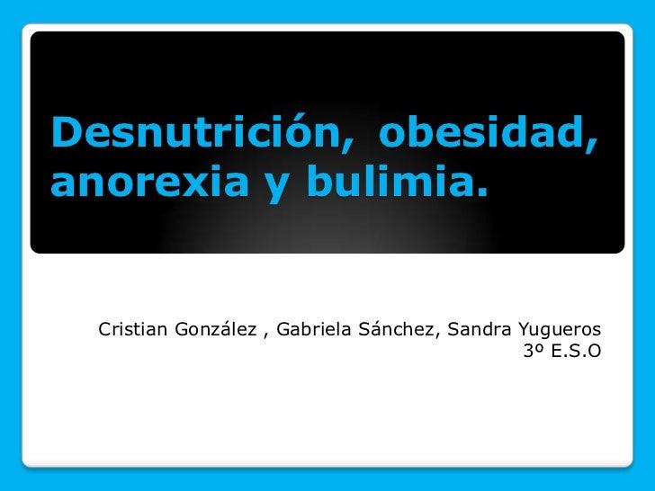 Desnutrición, obesidad,anorexia y bulimia.  Cristian González , Gabriela Sánchez, Sandra Yugueros                         ...