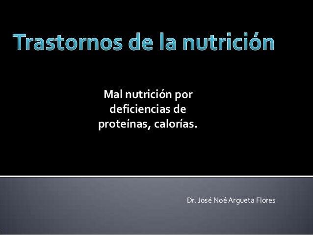 Mal nutrición por  deficiencias deproteínas, calorías.                 Dr. José Noé Argueta Flores