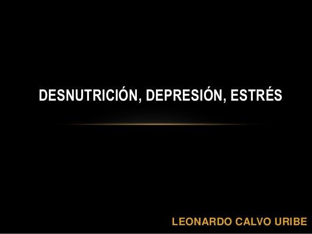 LEONARDO CALVO URIBE DESNUTRICIÓN, DEPRESIÓN, ESTRÉS