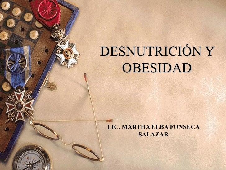 DESNUTRICIÓN Y   OBESIDADLIC. MARTHA ELBA FONSECA        SALAZAR