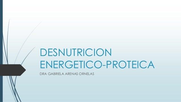 DESNUTRICION ENERGETICO-PROTEICA DRA GABRIELA ARENAS ORNELAS