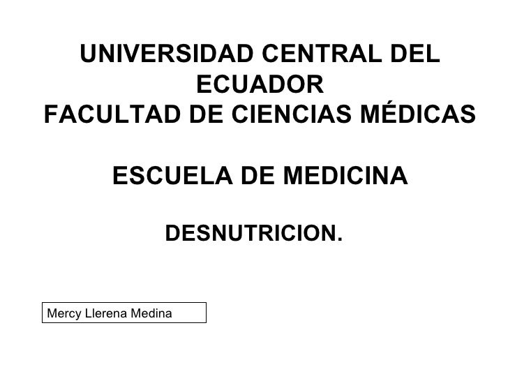 UNIVERSIDAD CENTRAL DEL ECUADOR FACULTAD DE CIENCIAS MÉDICAS  ESCUELA DE MEDICINA DESNUTRICION. Mercy Llerena Medina