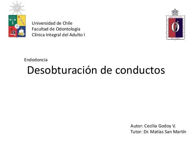 Desobturación de conductos Endodoncia Universidad de Chile Facultad de Odontología Clínica Integral del Adulto I Autor: Ce...