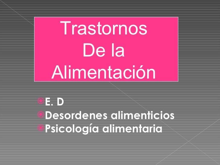 <ul><li>E. D </li></ul><ul><li>Desordenes alimenticios </li></ul><ul><li>Psicología alimentaria  </li></ul>Trastornos  De ...