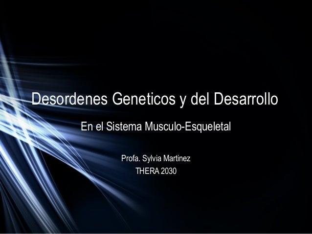 Desordenes Geneticos y del Desarrollo En el Sistema Musculo-Esqueletal Profa. Sylvia Martinez THERA 2030