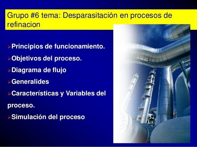 Grupo #6 tema: Desparasitación en procesos derefinacionPrincipios   de funcionamiento.Objetivos   del proceso.Diagrama ...