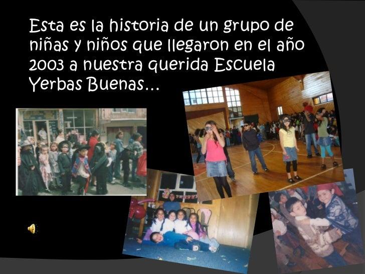 Esta es la historia de un grupo deniñas y niños que llegaron en el año2003 a nuestra querida EscuelaYerbas Buenas…