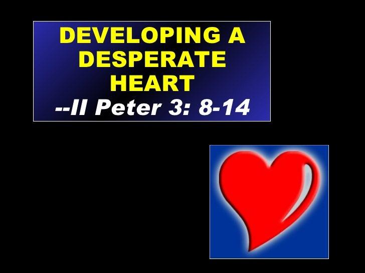 DEVELOPING A DESPERATE HEART --II Peter 3: 8-14