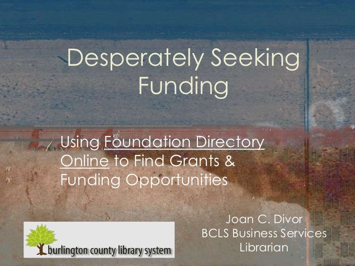 Desperately Seeking     FundingUsing Foundation DirectoryOnline to Find Grants &Funding Opportunities                    J...