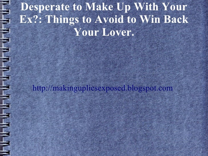 Desperate to Make Up With YourEx?: Things to Avoid to Win Back          Your Lover.  http://makingupliesexposed.blogspot.com