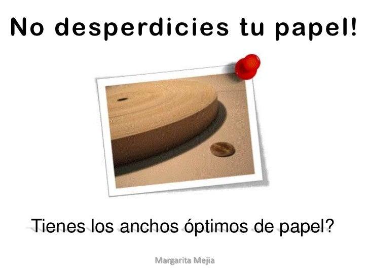 No desperdiciestupapel!<br />Tienes los anchos óptimos de papel?<br />Margarita Mejia<br />