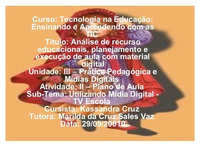 Curso: Tecnologia na Educação: Ensinando e Aprendendo com as TIC Titulo: Análise de recurso educacionais, planejamento e e...