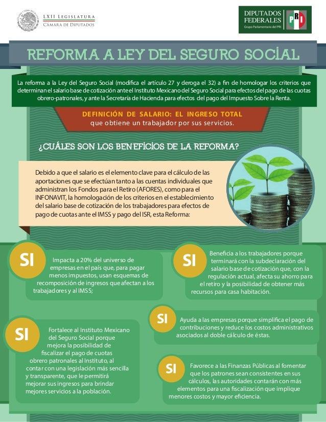 REFORMA A LEY DEL SEGURO SOCIAL¿CUÁLES SON LOS BENEFICIOS DE LA REFORMA?Debido a que el salario es el elemento clave para ...
