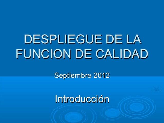 DESPLIEGUE DE LAFUNCION DE CALIDAD     Septiembre 2012     Introducción