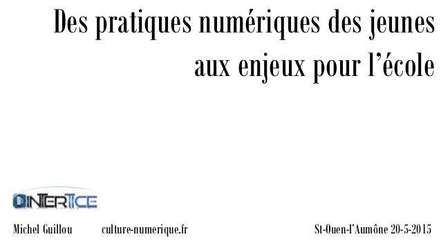 St-Ouen-l'Aumône 20-5-2015 Des pratiques numériques des jeunes aux enjeux pour l'école Michel Guillou culture-numerique.fr