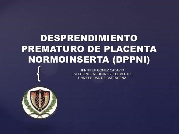 DESPRENDIMIENTOPREMATURO DE PLACENTA NORMOINSERTA (DPPNI)  {        JENNIFER GÓMEZ CADAVID       ESTUDIANTE MEDICINA VIII ...