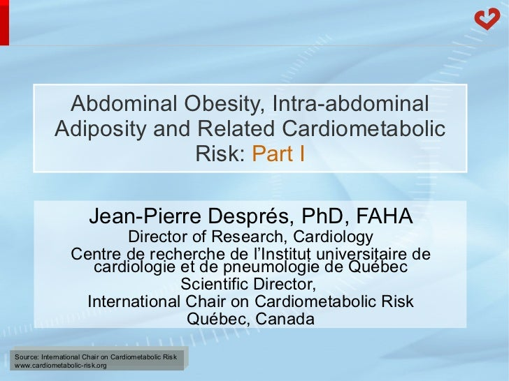 Abdominal Obesity, Intra-abdominal Adiposity and Related Cardiometabolic Risk:  Part I Jean-Pierre Després, PhD, FAHA Dire...