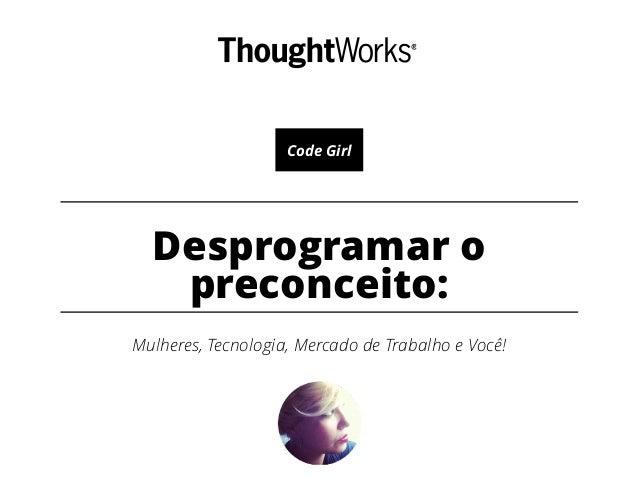 Desprogramar o preconceito: Mulheres, Tecnologia, Mercado de Trabalho e Você! Code Girl