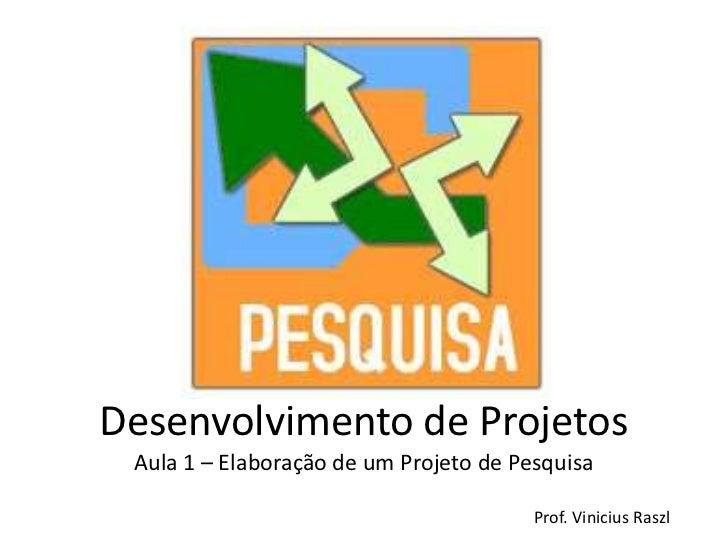 Desenvolvimento de Projetos Aula 1 – Elaboração de um Projeto de Pesquisa                                        Prof. Vin...