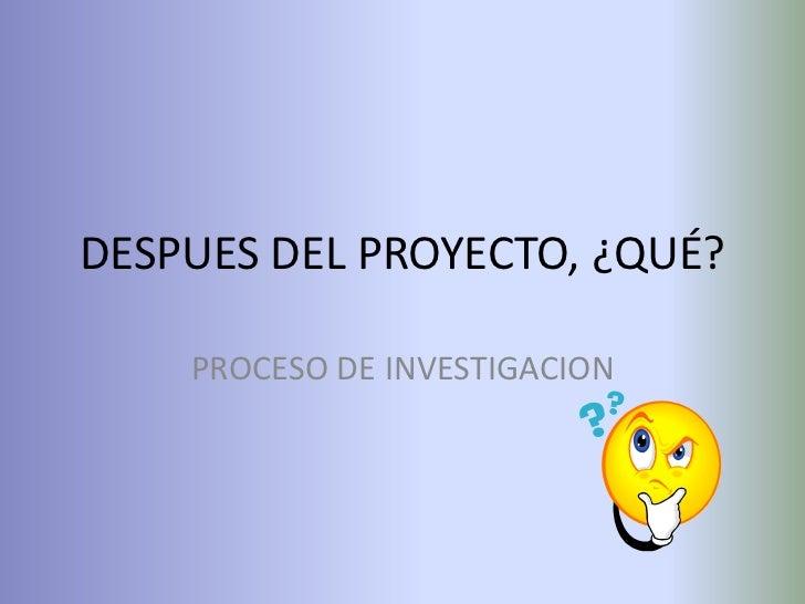 DESPUES DEL PROYECTO, ¿QUÉ?    PROCESO DE INVESTIGACION