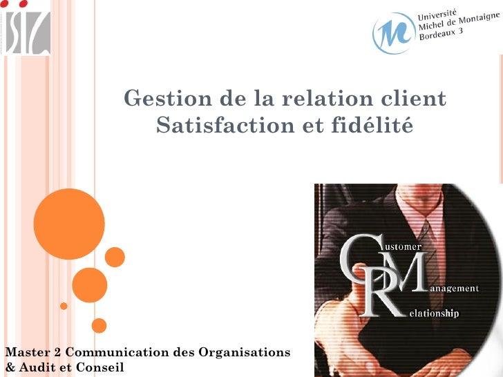 Gestion de la relation client                  Satisfaction et fidélitéMaster 2 Communication des Organisations& Audit et ...