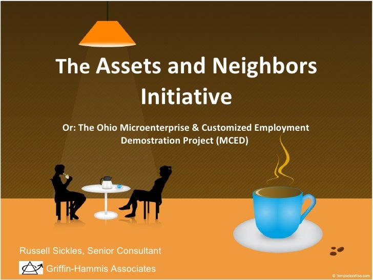 The  Assets and Neighbors Initiative Or: The Ohio Microenterprise & Customized Employment Demostration Project (MCED)  Gri...