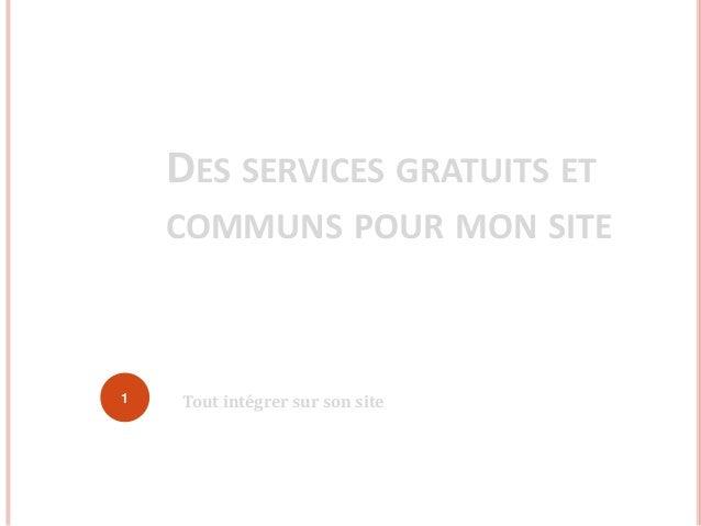 DES SERVICES GRATUITS ET COMMUNS POUR MON SITE Tout intégrer sur son site1