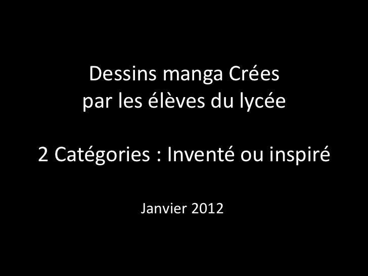 Dessins manga Crées     par les élèves du lycée2 Catégories : Inventé ou inspiré           Janvier 2012