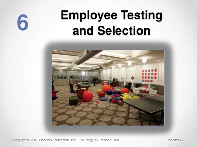 Employee Testing   6                            and SelectionCopyright © 2013 Pearson Education, Inc. Publishing as Prenti...