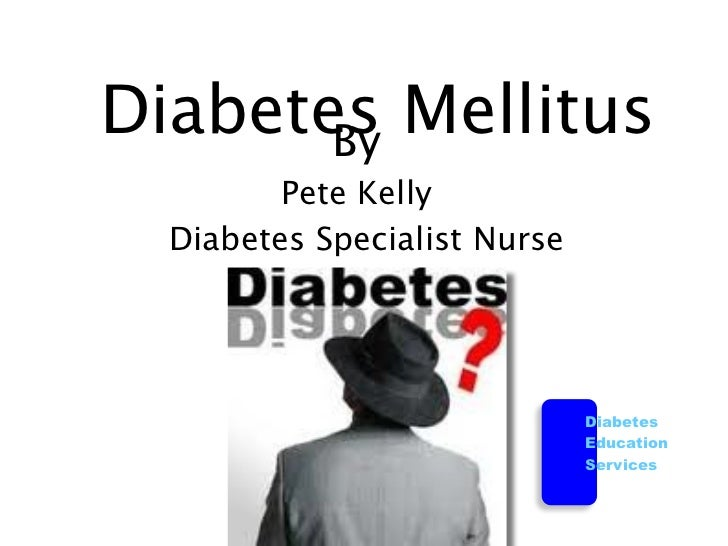 Diabetes Mellitus       By         Pete Kelly  Diabetes Specialist Nurse                              Diabetes            ...
