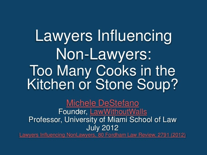 Lawyers Influencing        Non-Lawyers:  Too Many Cooks in the  Kitchen or Stone Soup?                  Michele DeStefano ...