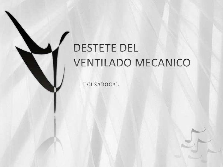 DESTETE DEL VENTILADO MECANICO<br />UCI SABOGAL<br />