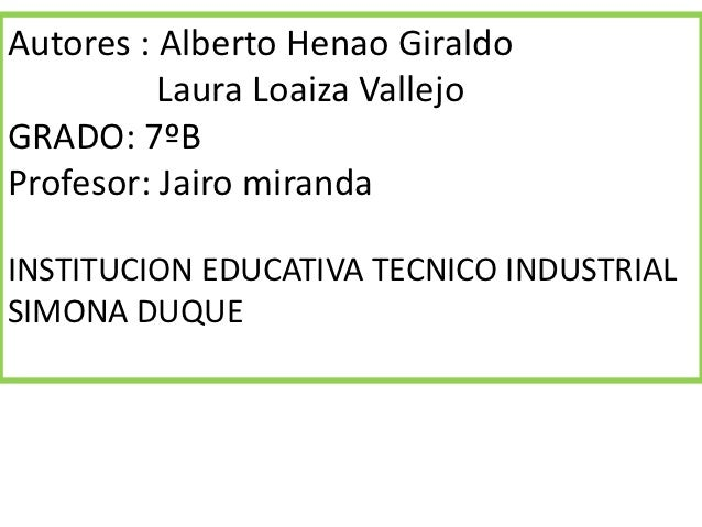 Autores : Alberto Henao Giraldo          Laura Loaiza VallejoGRADO: 7ºBProfesor: Jairo mirandaINSTITUCION EDUCATIVA TECNIC...