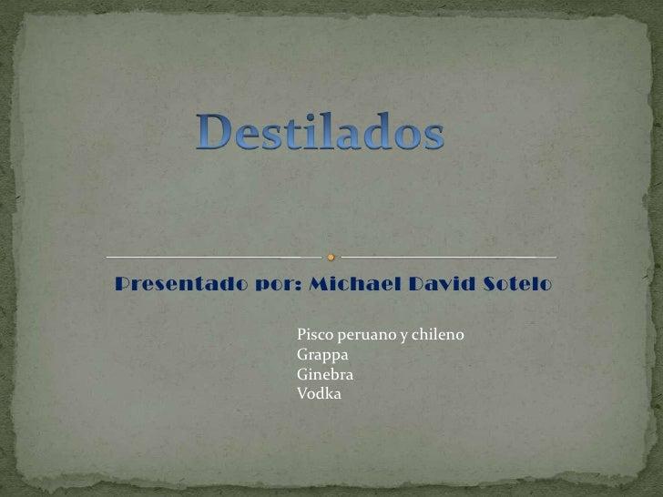 Presentado por: Michael David Sotelo<br />Destilados<br />Pisco peruano y chileno<br />Grappa<br />Ginebra<br />Vodka<br />