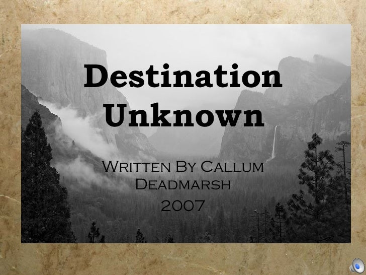 Destination Unknown Written By Callum Deadmarsh 2007