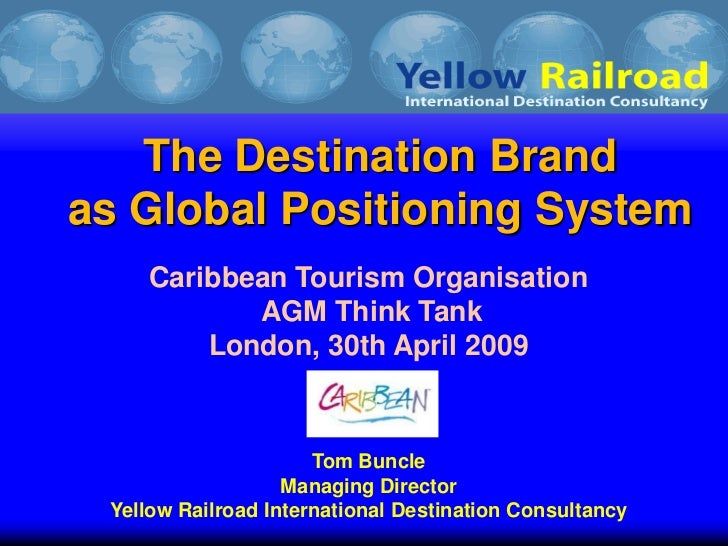 The Destination Brandas Global Positioning System     Caribbean Tourism Organisation            AGM Think Tank         Lon...
