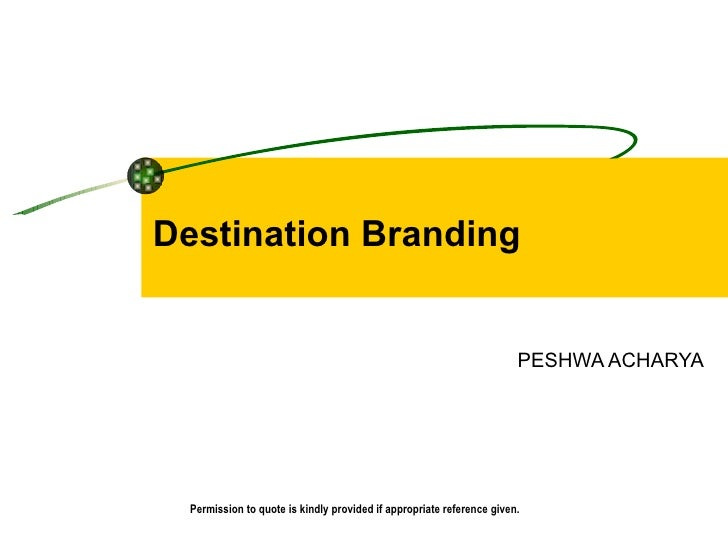 Destination Branding PESHWA ACHARYA  Permission to quote is kindly provided if appropriate reference given.