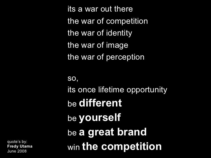 its a war out there              the war of competition              the war of identity              the war of image    ...