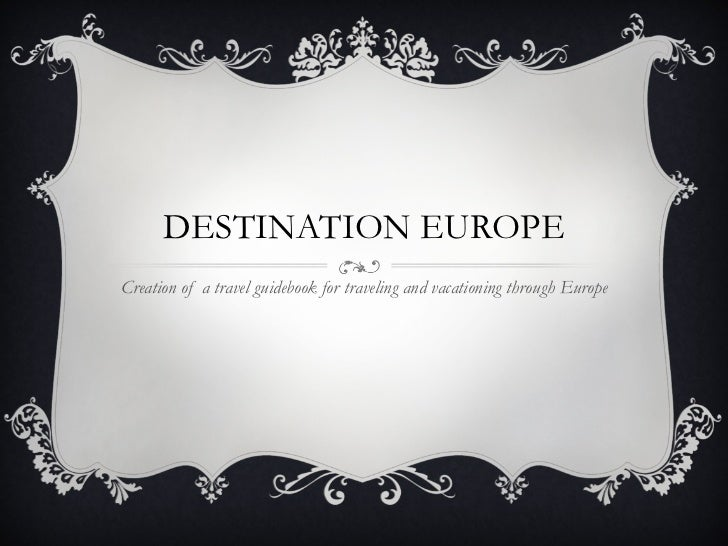 DESTINATION EUROPE Creation of a travel guidebook for traveling and vacationing through Europe
