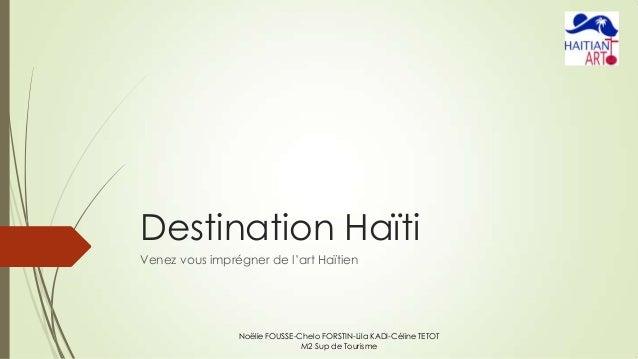 Destination Haïti Venez vous imprégner de l'art Haïtien  Noëlie FOUSSE-Chelo FORSTIN-Lila KADI-Céline TETOT M2 Sup de Tour...