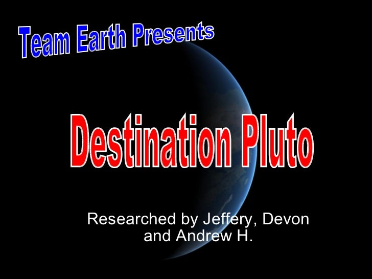 Researched by Jeffery, Devon and Andrew H. Team Earth Presents Destination Pluto