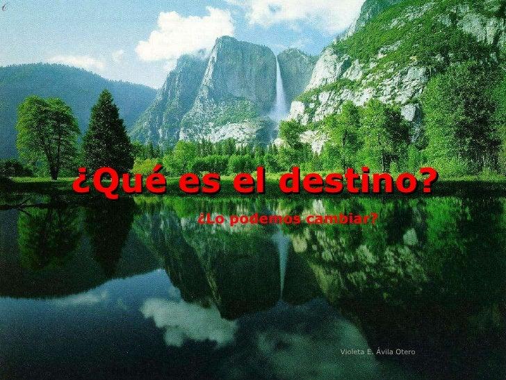 ¿Qué es el destino? ¿Lo podemos cambiar? Violeta E. Ávila Otero