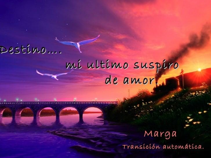 Destino….            mi ultimo suspiro                  de amor.                         Marga                    Transici...