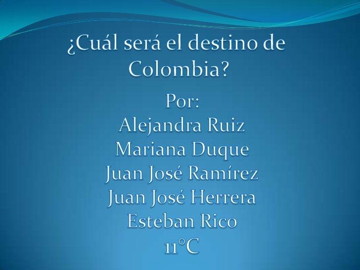 ¿Cuál será el destino de <br />Colombia?<br />Por:<br />Alejandra Ruiz<br />Mariana Duque<br />Juan José Ramírez<br />Juan...