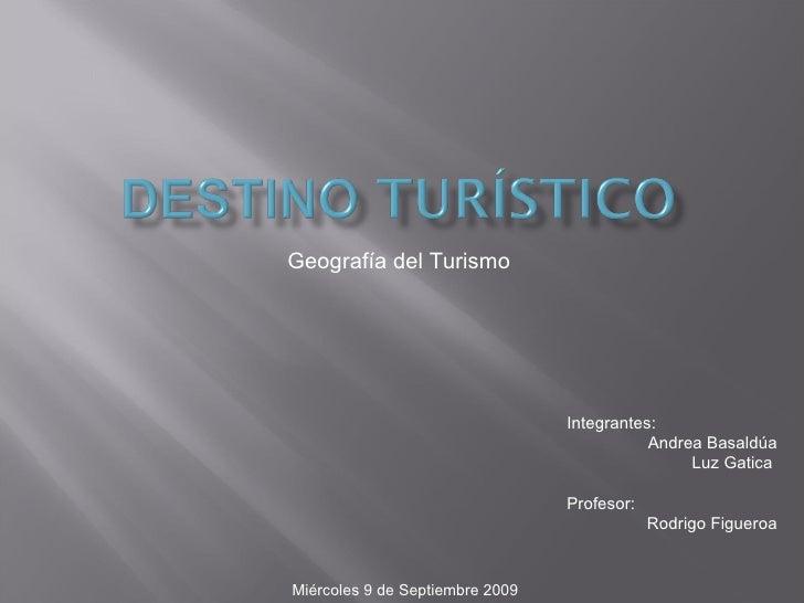 Geografía del Turismo  Integrantes: Andrea Basaldúa Luz Gatica  Profesor: Rodrigo Figueroa Miércoles 9 de Septiembre 2009