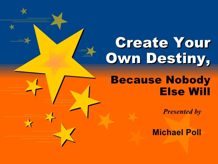 Create Your Own Destiny, Because Nobody   Else Will Presented by Michael Poll