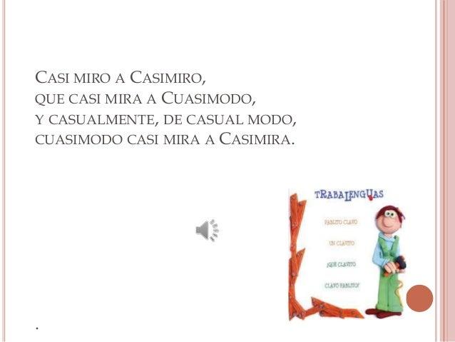 CASI MIRO A CASIMIRO, QUE CASI MIRA A CUASIMODO, Y CASUALMENTE, DE CASUAL MODO, CUASIMODO CASI MIRA A CASIMIRA.  .